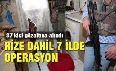 RİZE DAHİL 7 İLDE OPERASYON