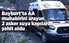 Bayburt'ta AA muhabirini arayan 2 asker suya kapılarak şehit oldu