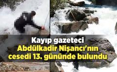 Kayıp gazeteci AA muhabiri Abdülkadir Nişancı'nın cesedi 13. gününde bulundu