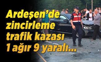 Ardeşen'de zincirleme trafik kazası 1 ağır 9 yaralı...
