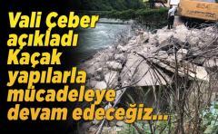 Vali Çeber açıkladı Kaçak yapılarla mücadeleye devam edeceğiz !