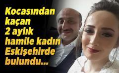 Kocasından kaçan 2 aylık hamile kadın Eskişehirde bulundu...