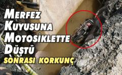Merfez Kuyusuna Motosiklette Düşen kişi hayatını kaybetti
