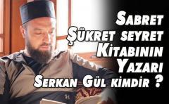 Sabret Şükret seyret Kitabının Yazarı Serkan Gül kimdir ?