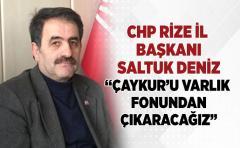 CHP İL BAŞKANI DENİZ;ÇAYKUR'U VARLIK FONUNDAN ÇIKARACAĞIZ