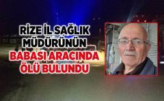 Rize İl Sağlık Müdürü Mustafa Tepe'nin Babası Aracında ölü bulundu
