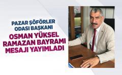 Pazar Şöförler odası başkanı Osman Yüksel Ramazan bayramı mesajı yayımladı