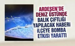 Ardeşen'de Deniz üstünde yapılacak balık çifliği haberi ilçeye bomba etkisi yarattı