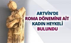 ARTVİN'DE ROMA DÖNEMİNE AİT KADIN HEYKELİ BULUNDU