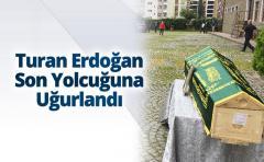 Turan Erdoğan Son Yolcuğuna Uğurlandı