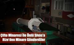 Çifte Minaresi İle Ünlü Sivas'a Rize'den Minare Gönderdiler