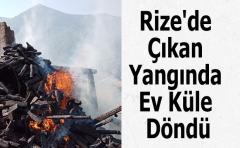 Rize'de Çıkan Yangında Ev Küle Döndü