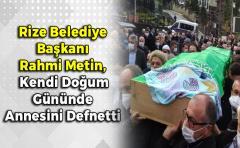 Rize Belediye Başkanı Rahmi Metin, Kendi Doğum Gününde Annesini Defnetti