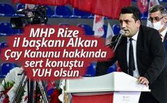 MHP Rize il başkanı Alkan Çay Kanunu hakkında sert konuştu YUH olsun