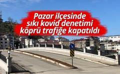 Pazar ilçesinde sıkı kovid denetimi köprü trafiğe kapatıldı