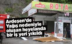 Ardeşen'de Yağış nedeniyle oluşan heyelanda bir iş yeri yıkıldı
